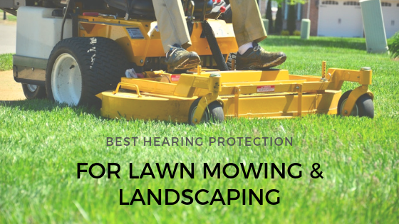 Best Ear & Hearing Protection for Lawn Mowing in 2019